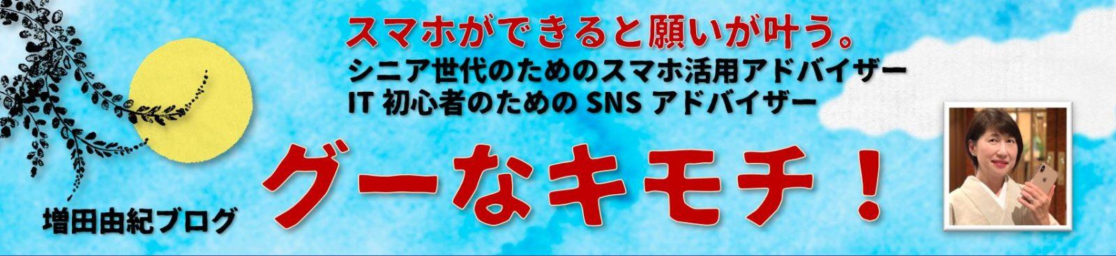 スマホ活用アドバイザー増田由紀ブログ「グーなキモチ!」